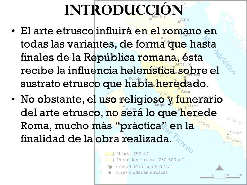 Introducción El arte etrusco influirá en el romano en todas las variantes, de forma que hasta finales de la República romana, ésta recibe la influenci