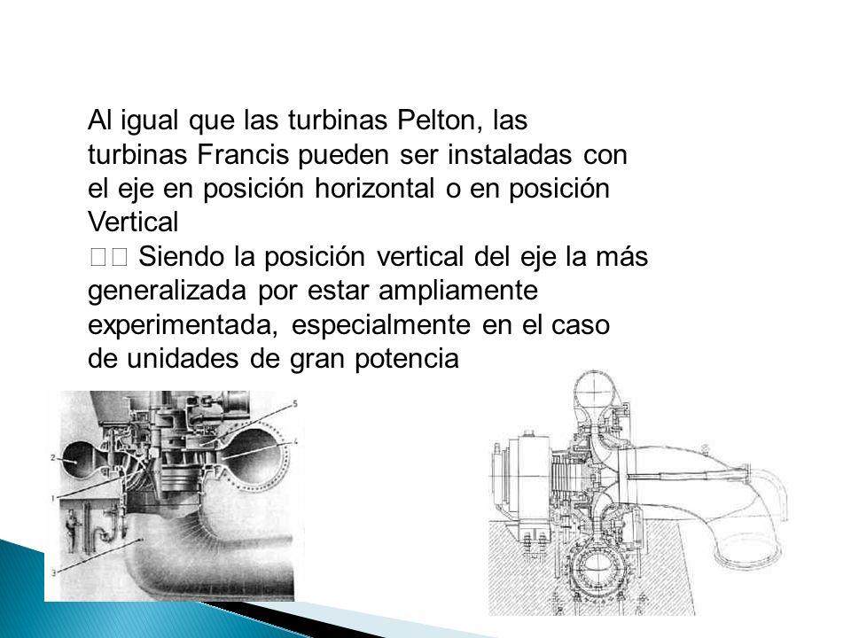 Al igual que las turbinas Pelton, las turbinas Francis pueden ser instaladas con el eje en posición horizontal o en posición Vertical Siendo la posición vertical del eje la más generalizada por estar ampliamente experimentada, especialmente en el caso de unidades de gran potencia