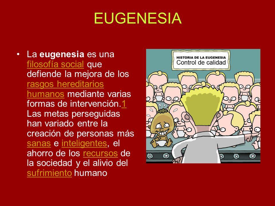 EUGENESIA La eugenesia es una filosofía social que defiende la mejora de los rasgos hereditarios humanos mediante varias formas de intervención.1 Las