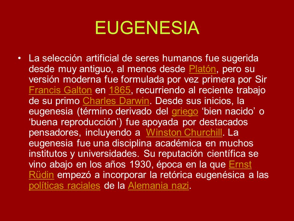 EUGENESIA La selección artificial de seres humanos fue sugerida desde muy antiguo, al menos desde Platón, pero su versión moderna fue formulada por ve