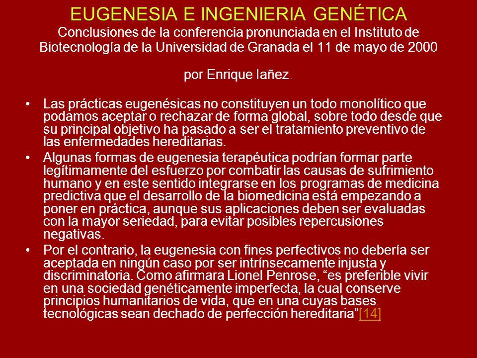EUGENESIA E INGENIERIA GENÉTICA Conclusiones de la conferencia pronunciada en el Instituto de Biotecnología de la Universidad de Granada el 11 de mayo