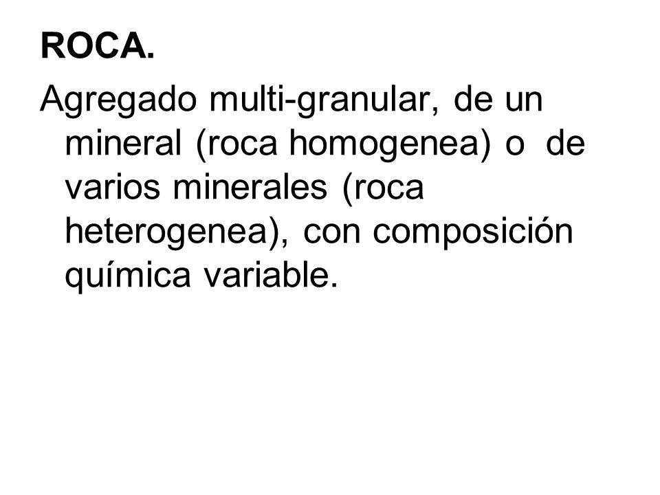 ROCA. Agregado multi-granular, de un mineral (roca homogenea) o de varios minerales (roca heterogenea), con composición química variable.