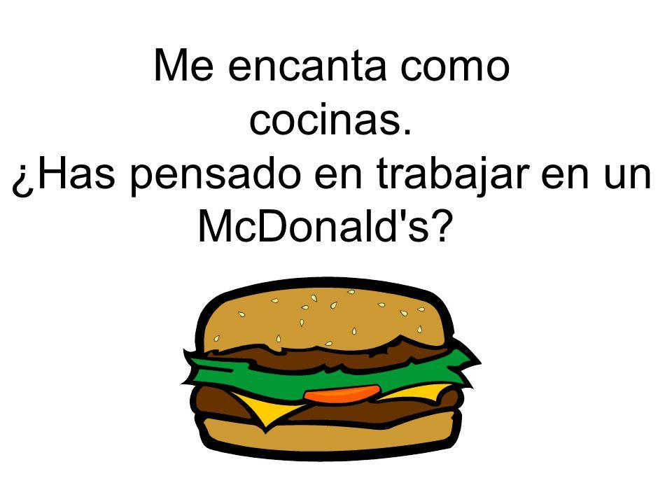 Me encanta como cocinas. ¿Has pensado en trabajar en un McDonald's?