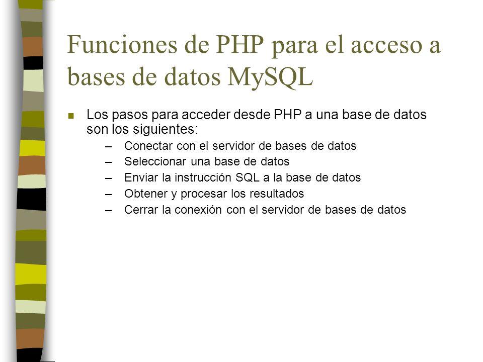 Funciones de PHP para el acceso a bases de datos MySQL n Los pasos para acceder desde PHP a una base de datos son los siguientes: –Conectar con el ser