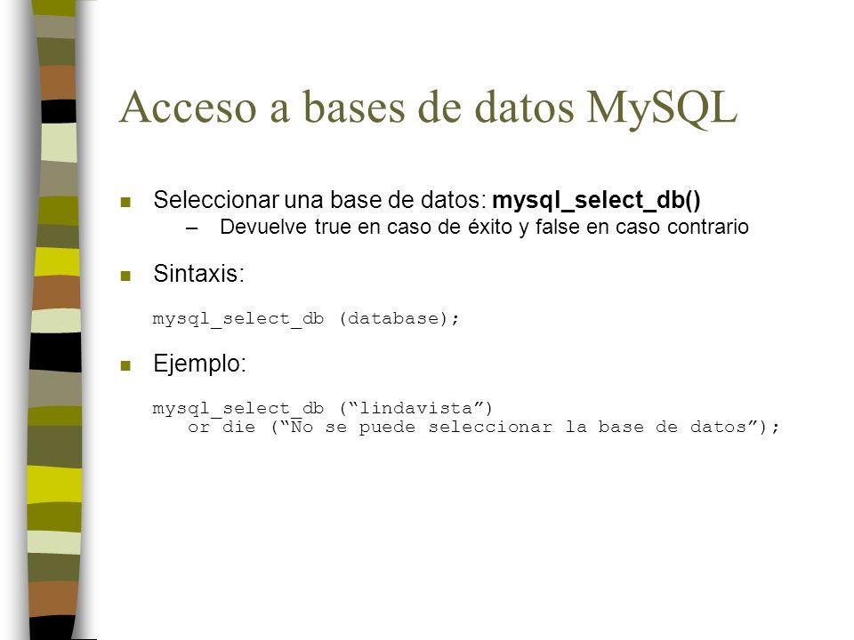 Acceso a bases de datos MySQL n Seleccionar una base de datos: mysql_select_db() –Devuelve true en caso de éxito y false en caso contrario Sintaxis: m