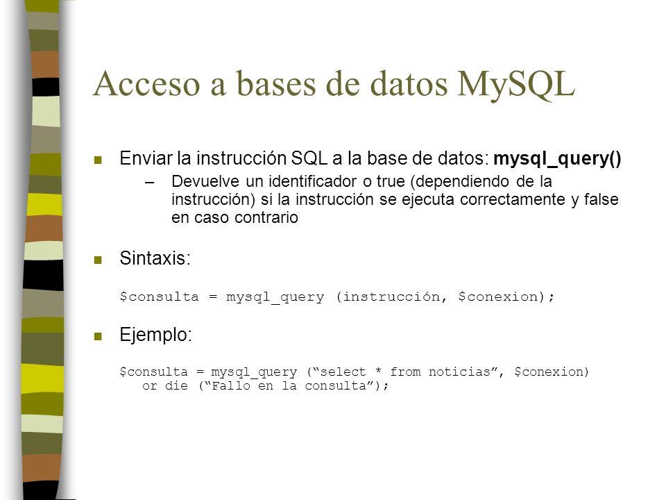 Acceso a bases de datos MySQL n Enviar la instrucción SQL a la base de datos: mysql_query() –Devuelve un identificador o true (dependiendo de la instr