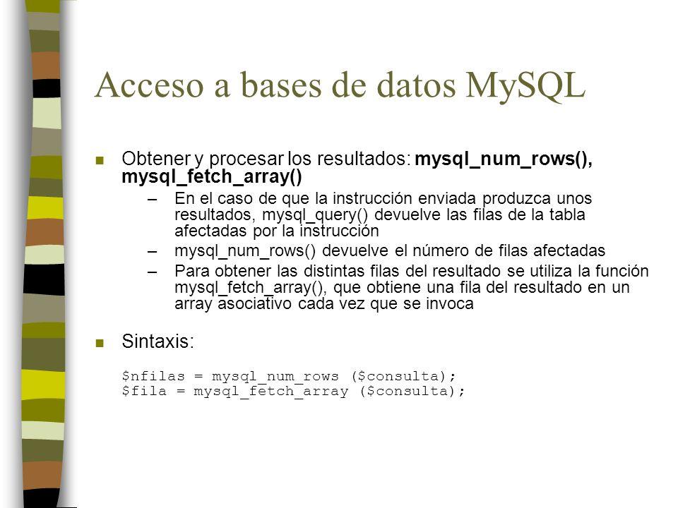 Acceso a bases de datos MySQL n Obtener y procesar los resultados: mysql_num_rows(), mysql_fetch_array() –En el caso de que la instrucción enviada pro