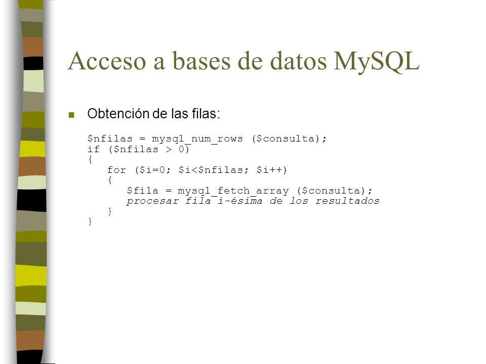 Acceso a bases de datos MySQL Obtención de las filas: $nfilas = mysql_num_rows ($consulta); if ($nfilas > 0) { for ($i=0; $i<$nfilas; $i++) { $fila =