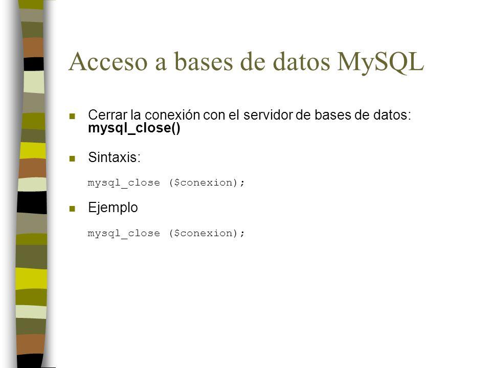 Acceso a bases de datos MySQL n Cerrar la conexión con el servidor de bases de datos: mysql_close() Sintaxis: mysql_close ($conexion); Ejemplo mysql_c