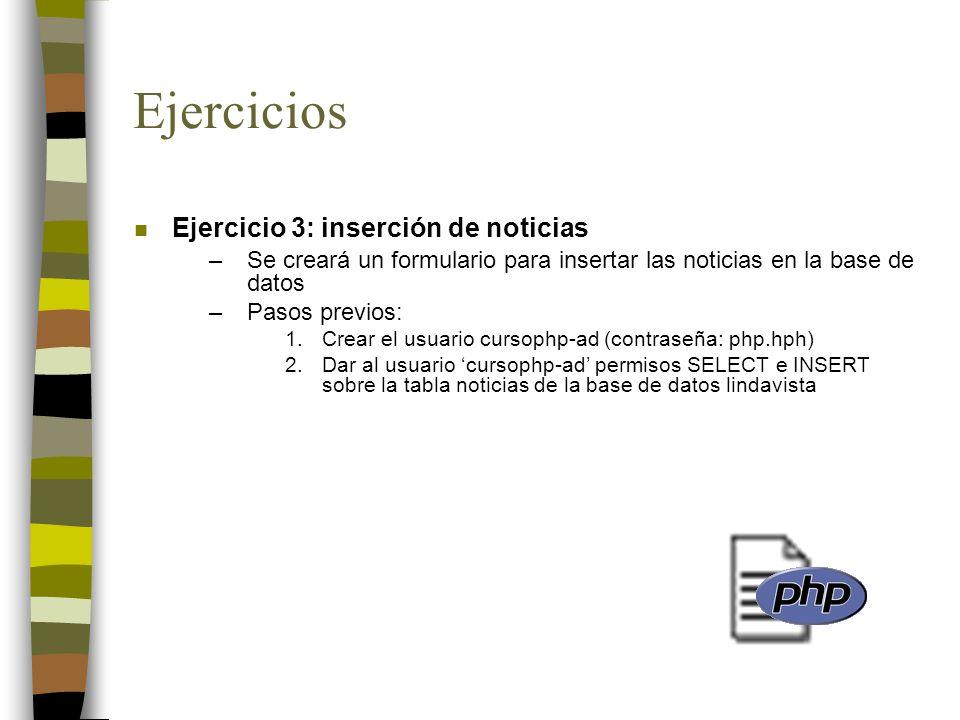 Ejercicios n Ejercicio 3: inserción de noticias –Se creará un formulario para insertar las noticias en la base de datos –Pasos previos: 1.Crear el usu