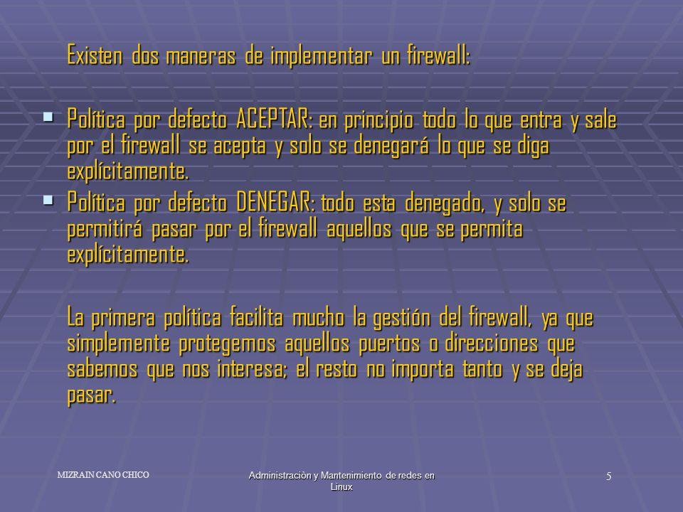 Administraciòn y Mantenimiento de redes en Linux 5 MIZRAIN CANO CHICO Existen dos maneras de implementar un firewall: Política por defecto ACEPTAR: en