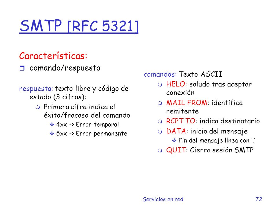 Ejemplo de SMTP S: 220 hamburger.edu C: HELO crepes.fr S: 250 Hello crepes.fr, pleased to meet you C: MAIL FROM: S: 250 alice@crepes.fr...