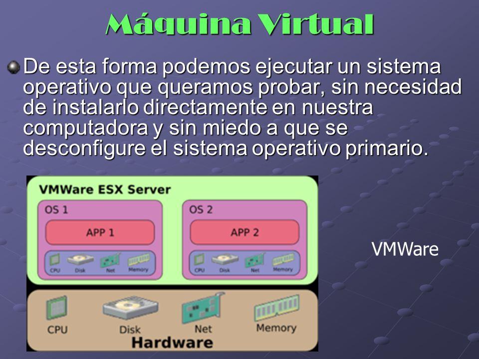 VMWare De esta forma podemos ejecutar un sistema operativo que queramos probar, sin necesidad de instalarlo directamente en nuestra computadora y sin