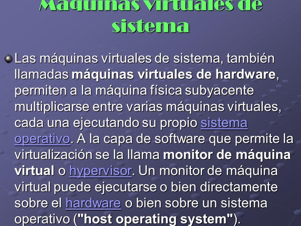 Máquinas virtuales de sistema Las máquinas virtuales de sistema, también llamadas máquinas virtuales de hardware, permiten a la máquina física subyace