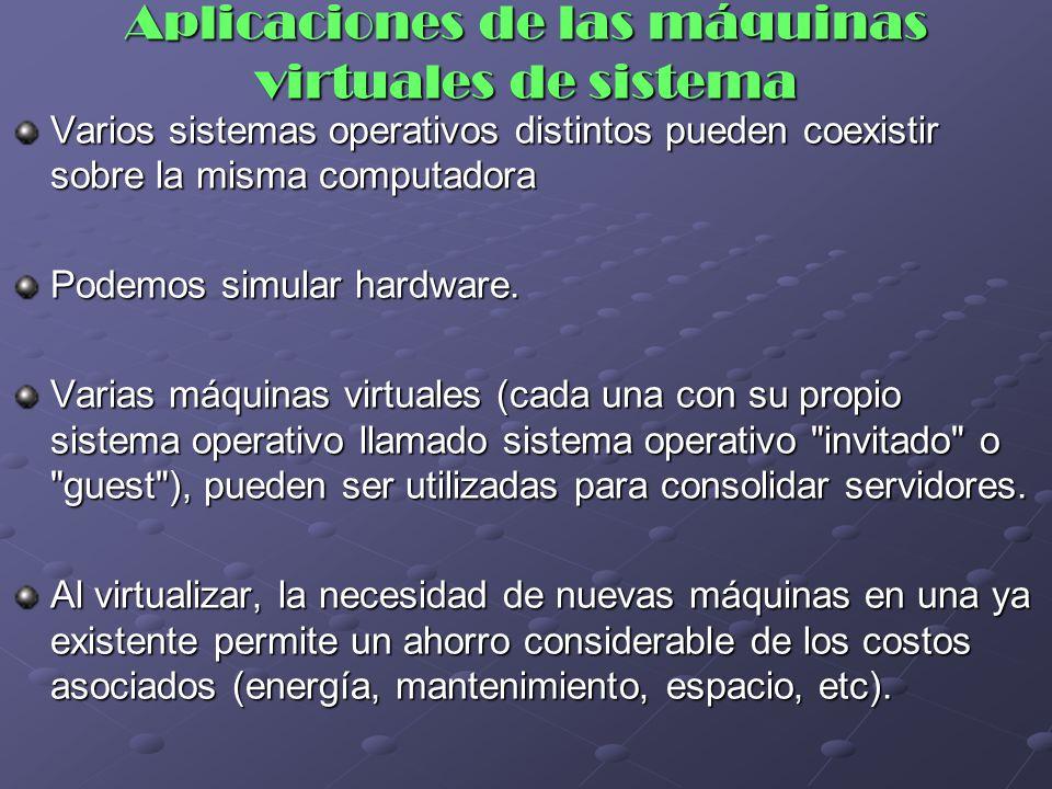 Aplicaciones de las máquinas virtuales de sistema Varios sistemas operativos distintos pueden coexistir sobre la misma computadora Podemos simular har