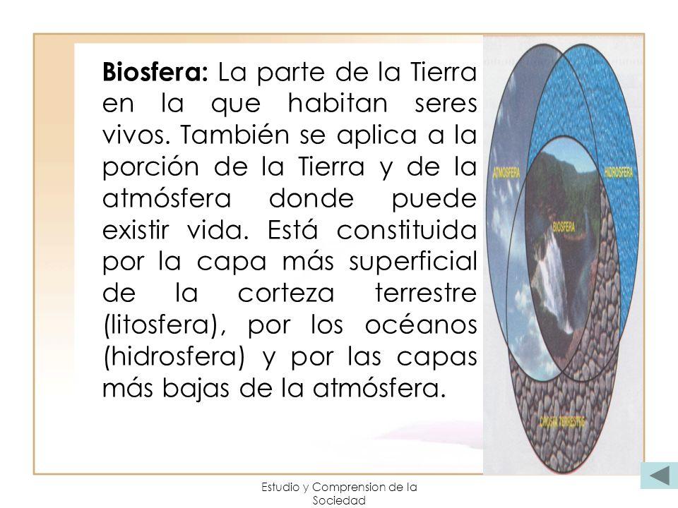 Estudio y Comprension de la Sociedad Biosfera: La parte de la Tierra en la que habitan seres vivos. También se aplica a la porción de la Tierra y de l
