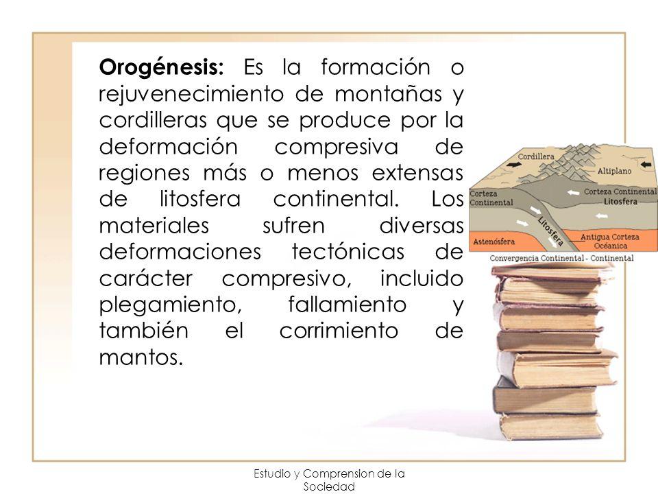 Estudio y Comprension de la Sociedad Orogénesis: Es la formación o rejuvenecimiento de montañas y cordilleras que se produce por la deformación compre