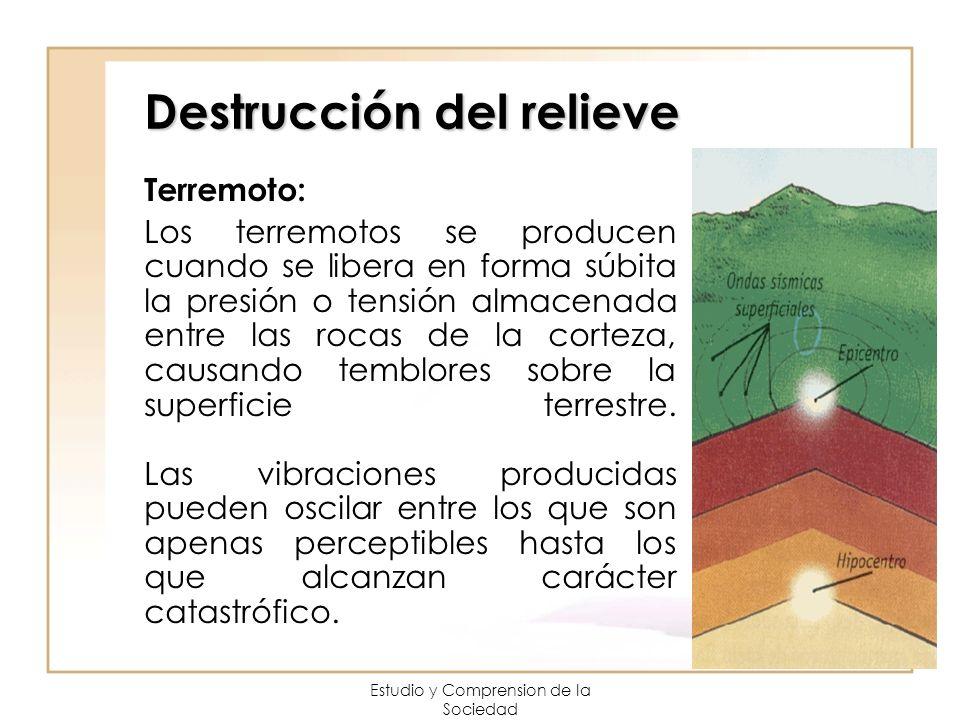 Estudio y Comprension de la Sociedad Destrucción del relieve Terremoto: Los terremotos se producen cuando se libera en forma súbita la presión o tensi