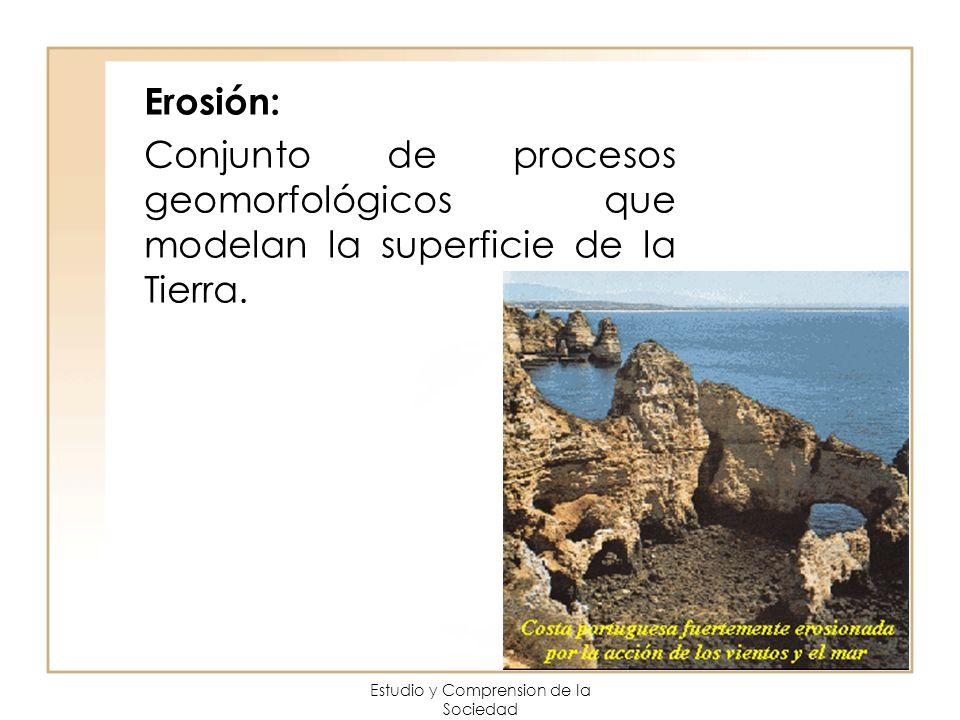 Estudio y Comprension de la Sociedad Erosión: Conjunto de procesos geomorfológicos que modelan la superficie de la Tierra.