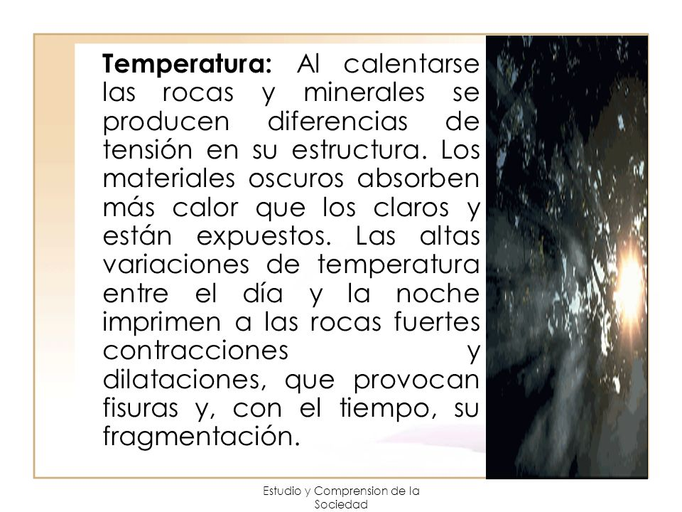 Estudio y Comprension de la Sociedad Temperatura: Al calentarse las rocas y minerales se producen diferencias de tensión en su estructura. Los materia