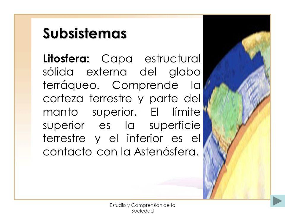 Estudio y Comprension de la Sociedad Subsistemas Litosfera: Capa estructural sólida externa del globo terráqueo. Comprende la corteza terrestre y part