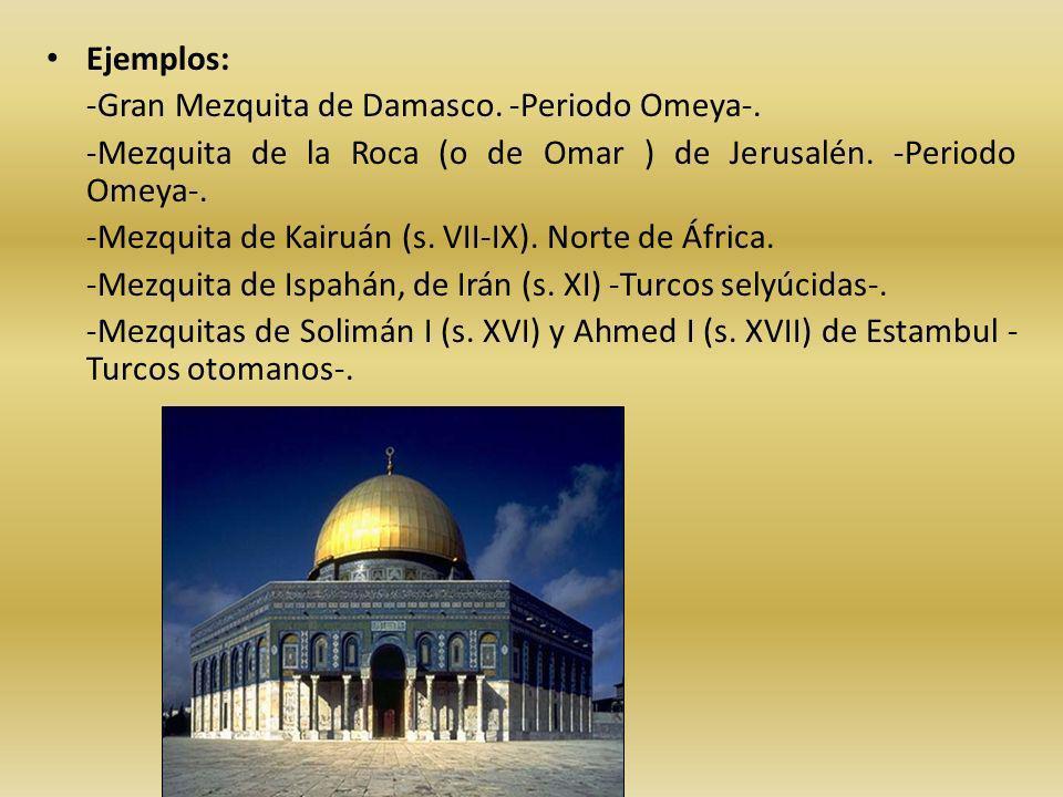Ejemplos: -Gran Mezquita de Damasco. -Periodo Omeya-. -Mezquita de la Roca (o de Omar ) de Jerusalén. -Periodo Omeya-. -Mezquita de Kairuán (s. VII-IX