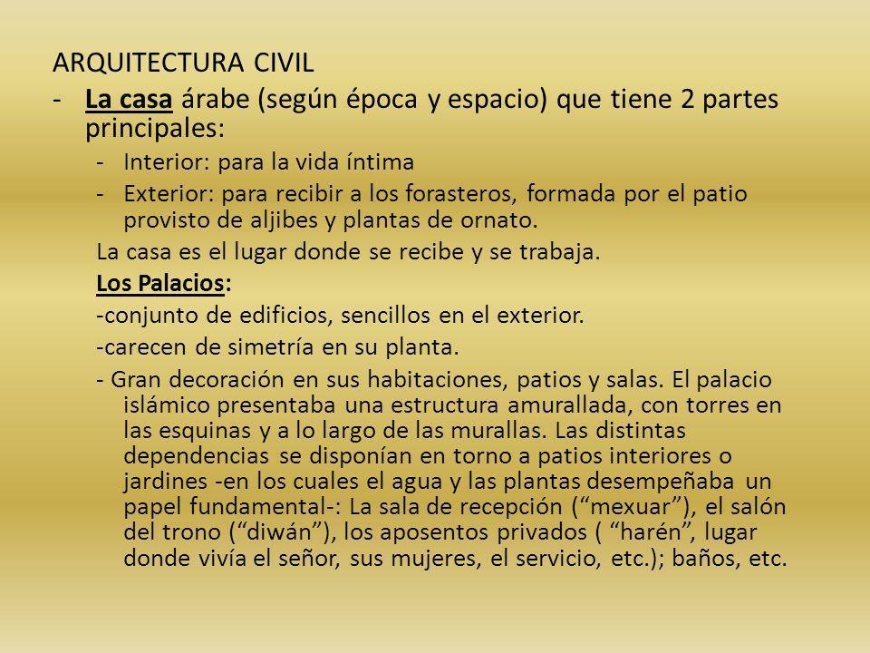 ARQUITECTURA CIVIL -La casa árabe (según época y espacio) que tiene 2 partes principales: -Interior: para la vida íntima -Exterior: para recibir a los