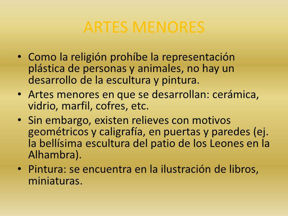 ARTES MENORES Como la religión prohíbe la representación plástica de personas y animales, no hay un desarrollo de la escultura y pintura. Artes menore