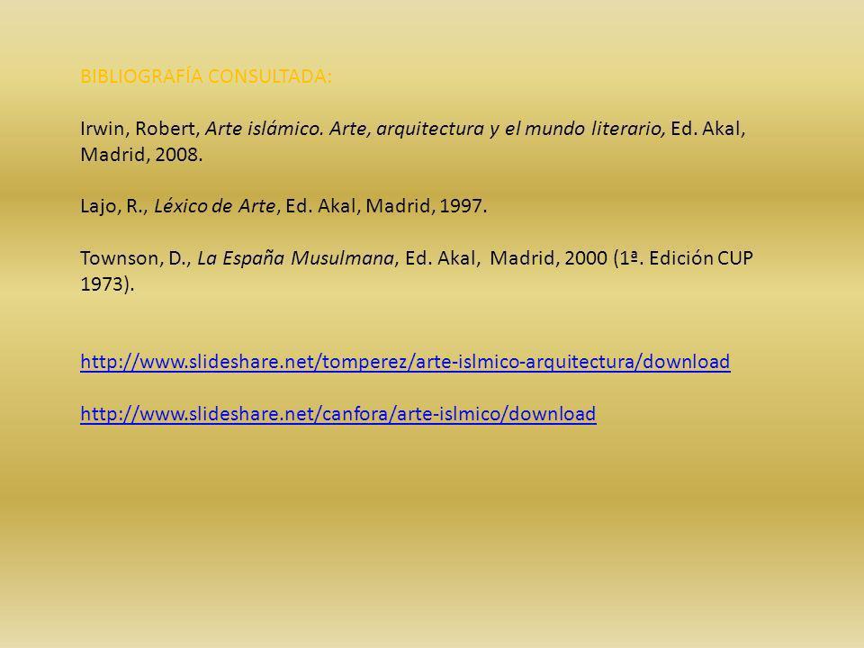 BIBLIOGRAFÍA CONSULTADA: Irwin, Robert, Arte islámico. Arte, arquitectura y el mundo literario, Ed. Akal, Madrid, 2008. Lajo, R., Léxico de Arte, Ed.