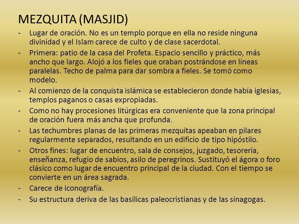 MEZQUITA (MASJID) -Lugar de oración. No es un templo porque en ella no reside ninguna divinidad y el Islam carece de culto y de clase sacerdotal. -Pri