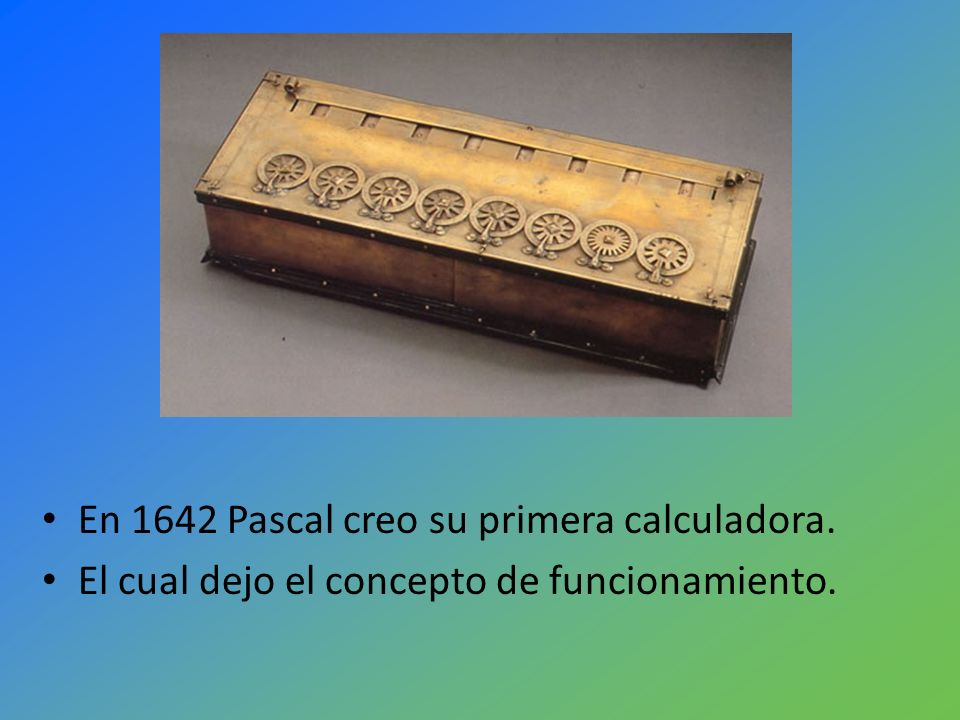 En 1642 Pascal creo su primera calculadora. El cual dejo el concepto de funcionamiento.