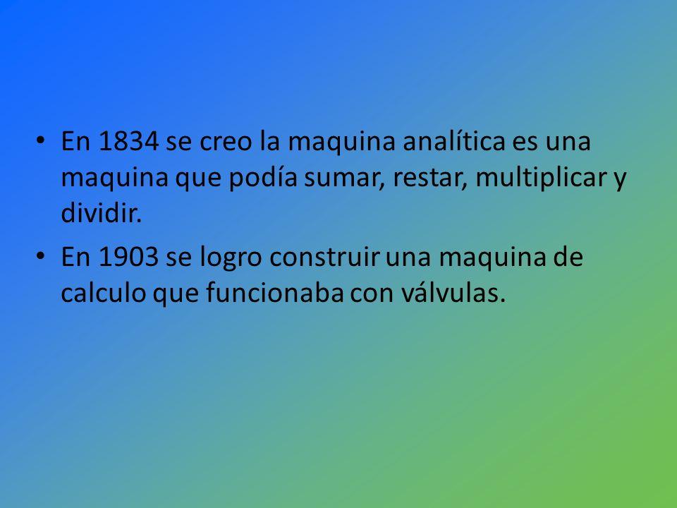 En 1834 se creo la maquina analítica es una maquina que podía sumar, restar, multiplicar y dividir. En 1903 se logro construir una maquina de calculo