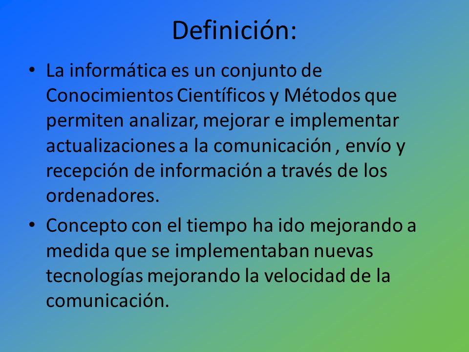 Definición: La informática es un conjunto de Conocimientos Científicos y Métodos que permiten analizar, mejorar e implementar actualizaciones a la com