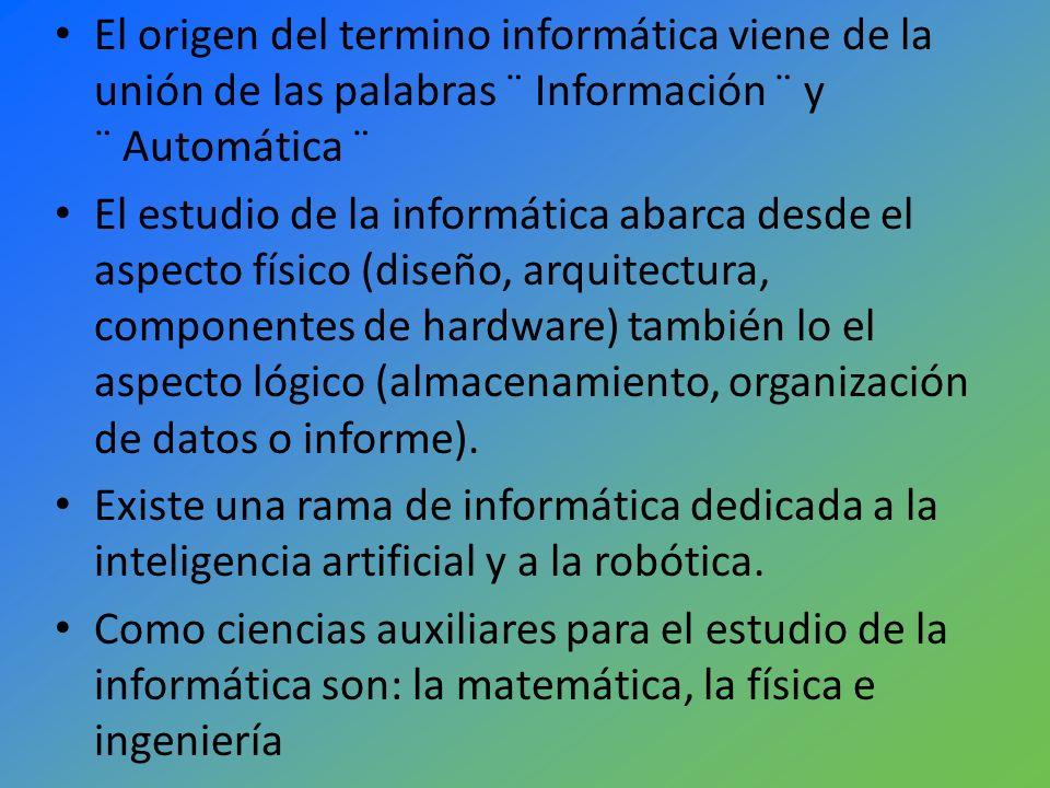 El origen del termino informática viene de la unión de las palabras ¨ Información ¨ y ¨ Automática ¨ El estudio de la informática abarca desde el aspe