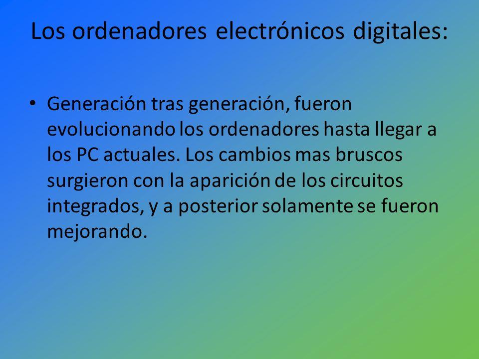 Los ordenadores electrónicos digitales: Generación tras generación, fueron evolucionando los ordenadores hasta llegar a los PC actuales. Los cambios m