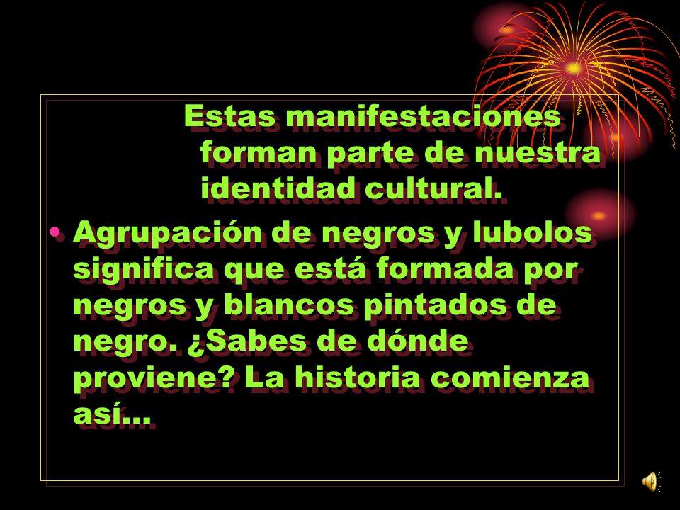 Estas manifestaciones forman parte de nuestra identidad cultural. Agrupación de negros y lubolos significa que está formada por negros y blancos pinta