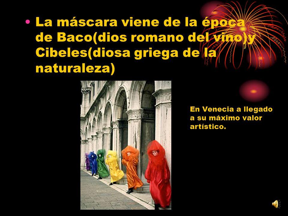 La máscara viene de la época de Baco(dios romano del vino)y Cibeles(diosa griega de la naturaleza) En Venecia a llegado a su máximo valor artístico.