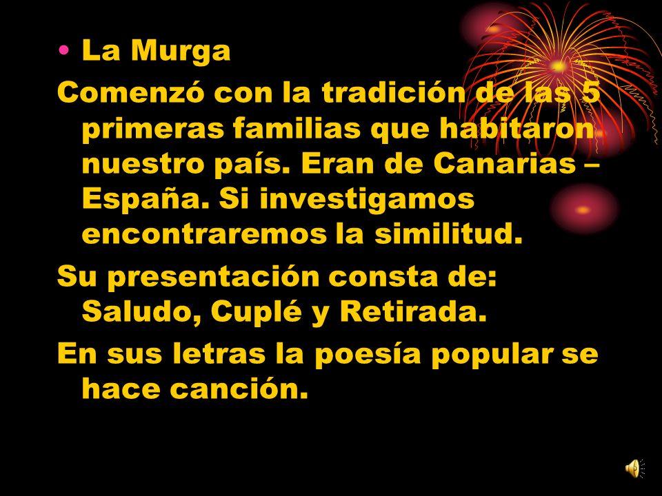 La Murga Comenzó con la tradición de las 5 primeras familias que habitaron nuestro país. Eran de Canarias – España. Si investigamos encontraremos la s