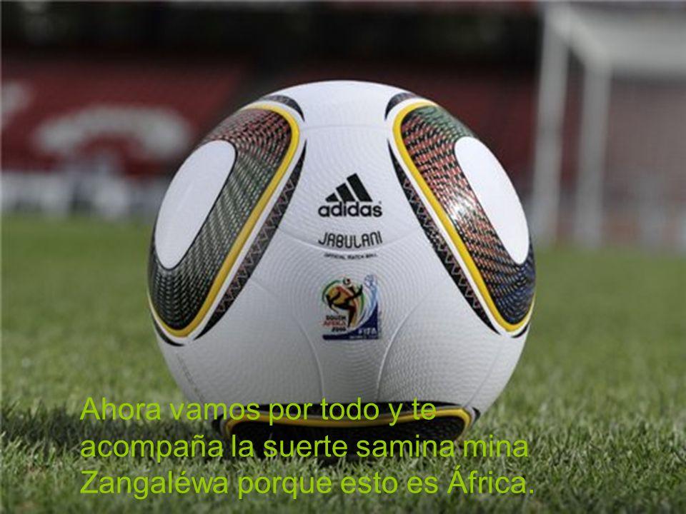 Ahora vamos por todo y te acompaña la suerte samina mina Zangaléwa porque esto es África.