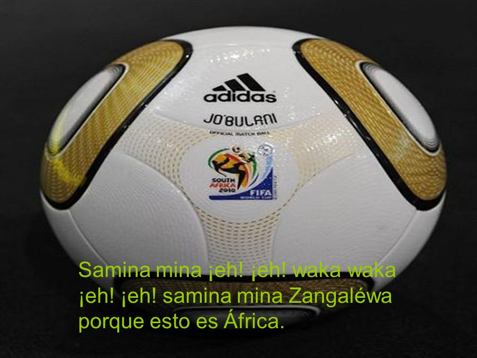 Samina mina ¡eh! ¡eh! waka waka ¡eh! ¡eh! samina mina Zangaléwa porque esto es África.