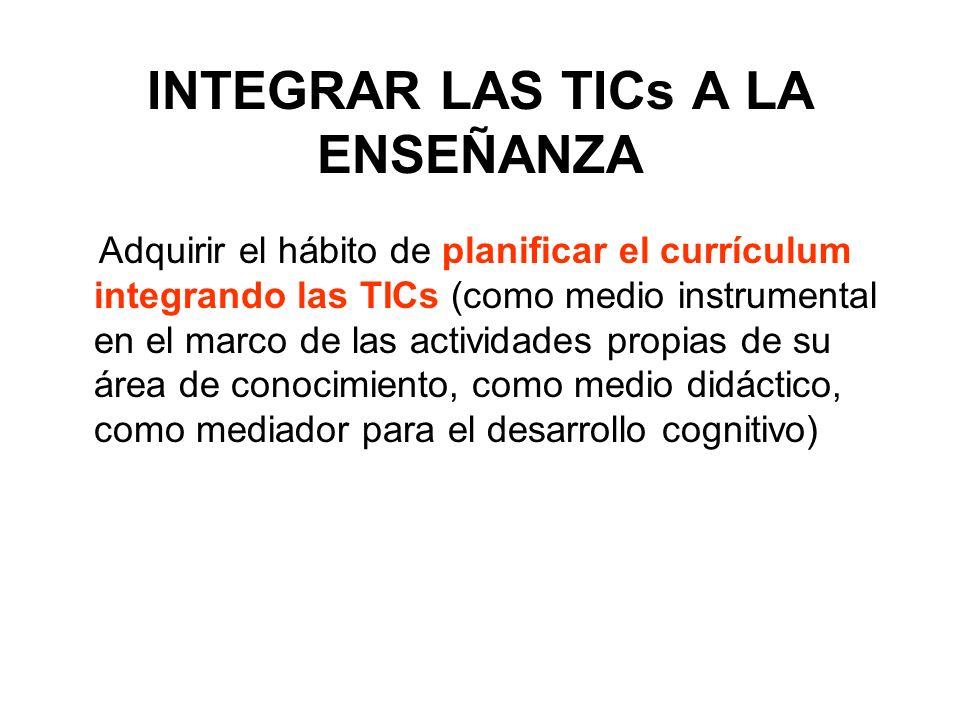 INTEGRAR LAS TICs A LA ENSEÑANZA Adquirir el hábito de planificar el currículum integrando las TICs (como medio instrumental en el marco de las activi