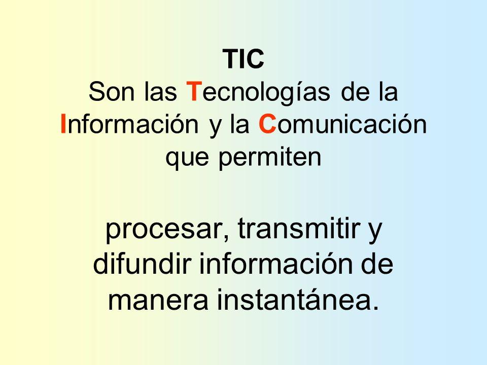 TIC Son las Tecnologías de la Información y la Comunicación que permiten procesar, transmitir y difundir información de manera instantánea.