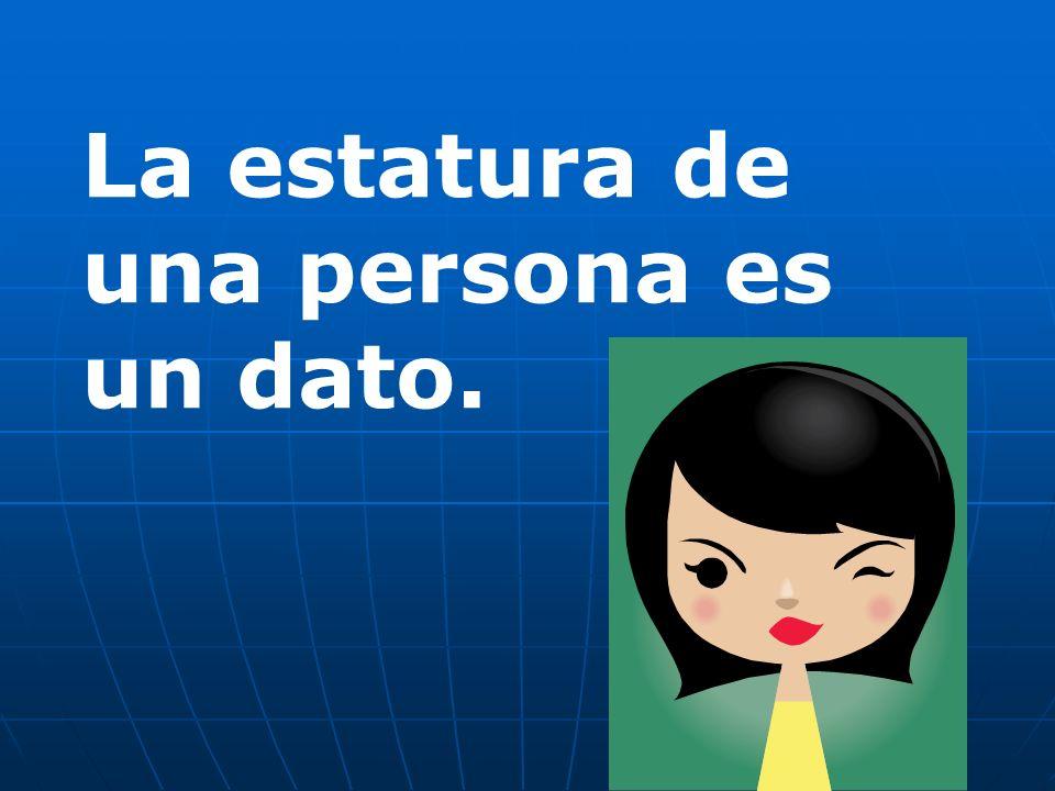 La estatura de una persona es un dato.