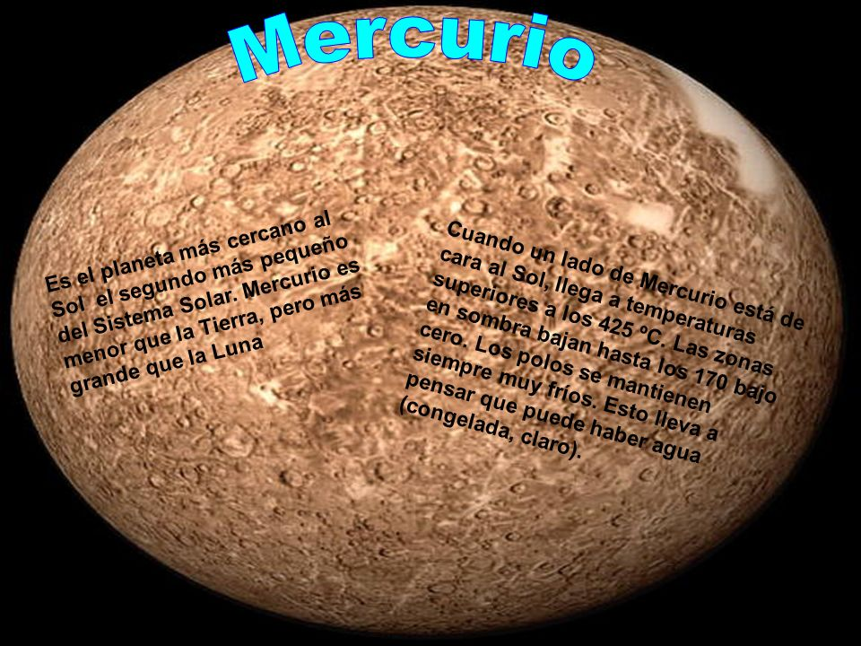 Es el planeta más cercano al Sol el segundo más pequeño del Sistema Solar. Mercurio es menor que la Tierra, pero más grande que la Luna Cuando un lado