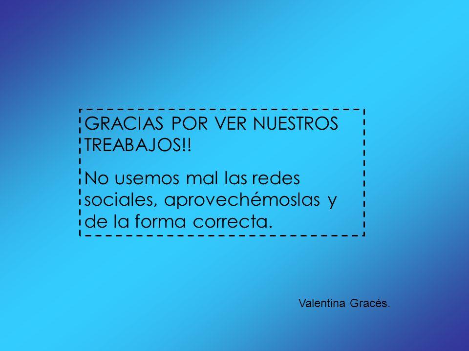 GRACIAS POR VER NUESTROS TREABAJOS!! No usemos mal las redes sociales, aprovechémoslas y de la forma correcta. Valentina Gracés.