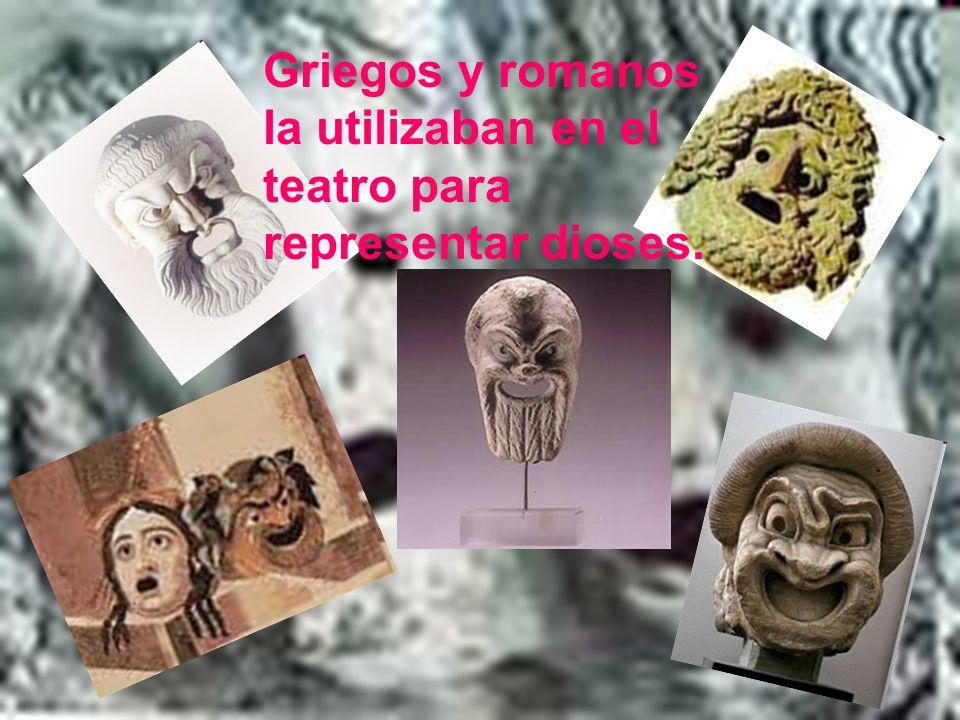 Griegos y romanos la utilizaban en el teatro para representar dioses.