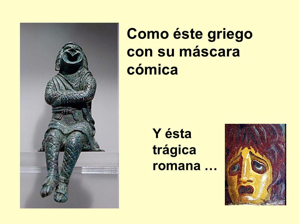 Como éste griego con su máscara cómica Y ésta trágica romana …