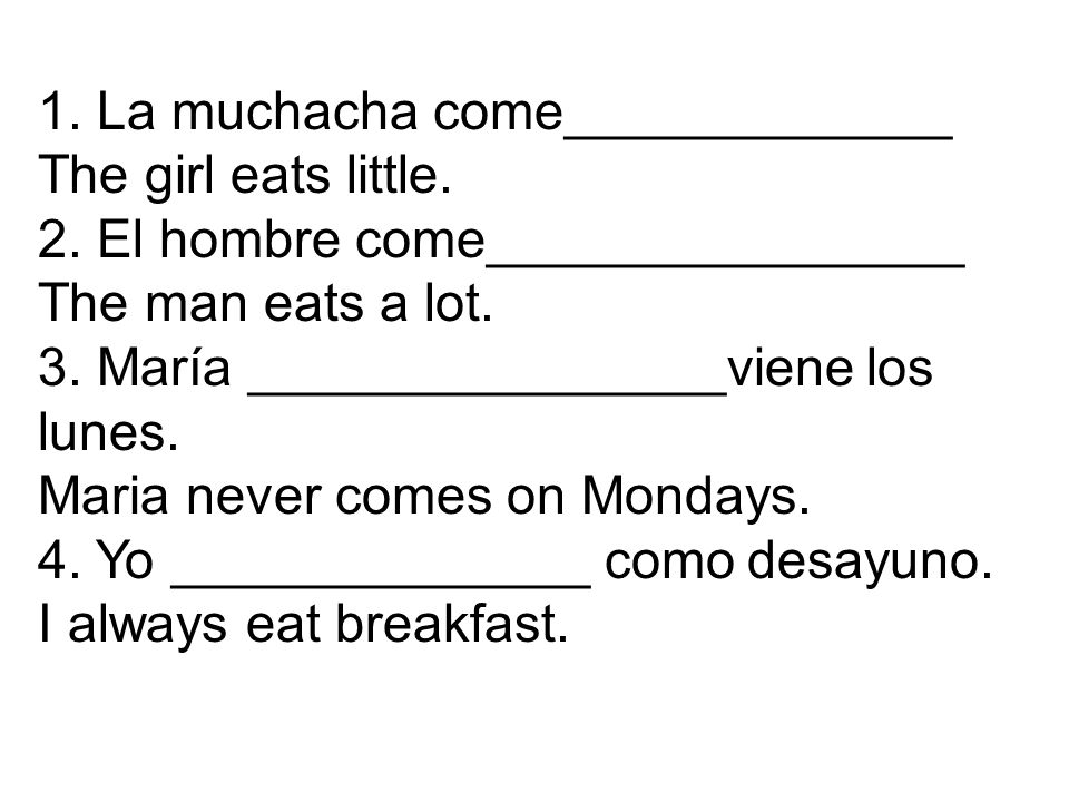 1. La muchacha come_____________ The girl eats little. 2. El hombre come________________ The man eats a lot. 3. María ________________viene los lunes.