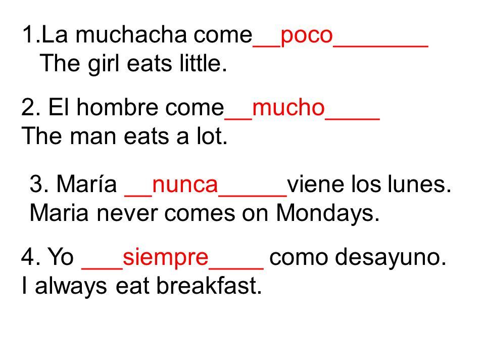 1.La muchacha come__poco_______ The girl eats little. 2. El hombre come__mucho____ The man eats a lot. 3. María __nunca_____viene los lunes. Maria nev