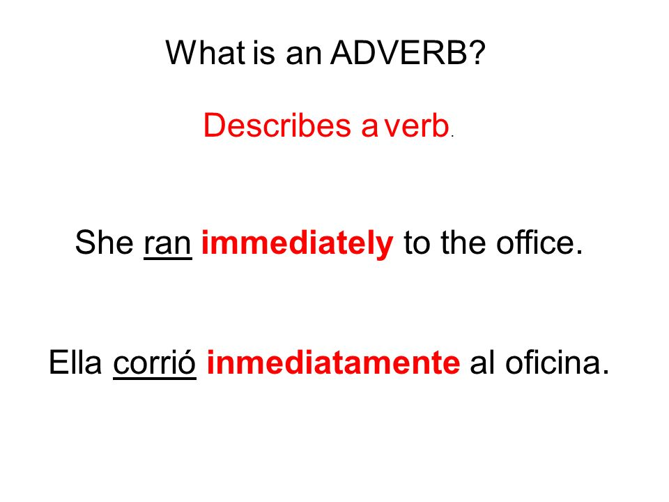 What is an ADVERB? Describes a verb. She ran immediately to the office. Ella corrió inmediatamente al oficina.